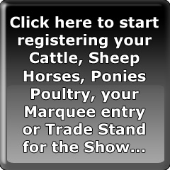 Click here to start registering your Cattle, Sheep Horses, Ponies Poultry, your Marquee entry or Trade Stand for the Show...